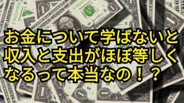 【高校生でも分かる】お金について学ばないと収入と支出がほぼ等しくなるって本当!?
