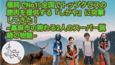 福岡でNo1!全国でトップクラスの鹿肉を提供する『しかや』の凄さを聞いてきた 〜嘉麻市が誇る2人のスーパー猟師の物語〜