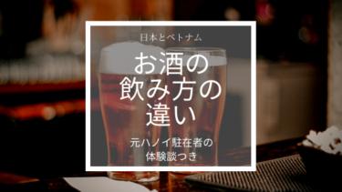 日本人とベトナム人のお酒の飲み方の違いとは!?【元ハノイ駐在者の体験談つき】